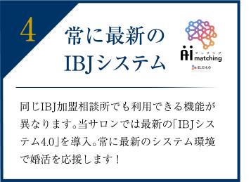 最新のIBJシステム 同じIBJ加盟相談所でも利用できる機能が異なります。当サロンでは最新の「IBJシステム4.0」を導入。常に最新のシステム環境で婚活を応援します。